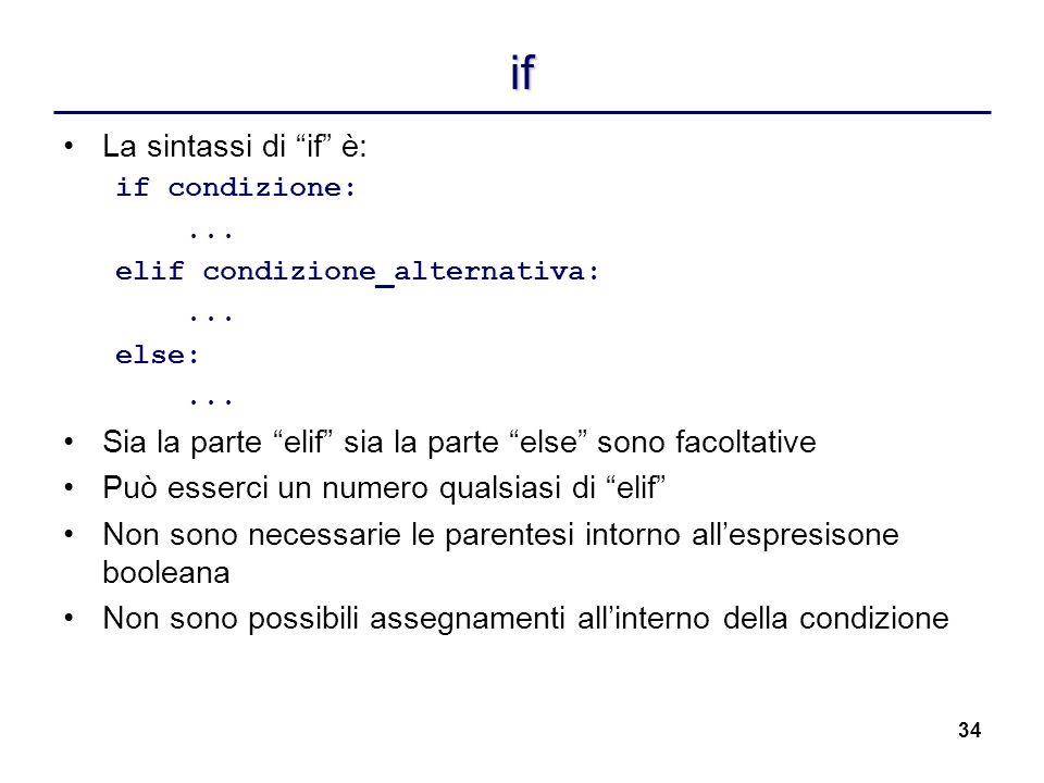 34 if La sintassi di if è: if condizione:... elif condizione_alternativa:... else:... Sia la parte elif sia la parte else sono facoltative Può esserci