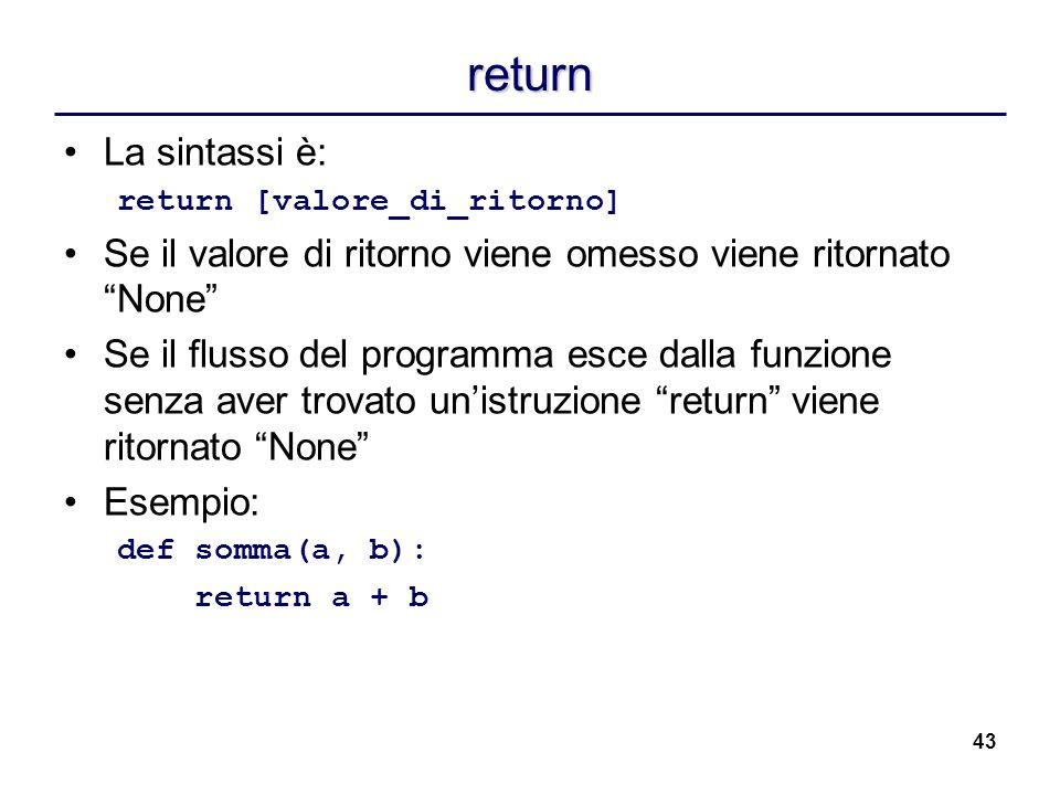 43 return La sintassi è: return [valore_di_ritorno] Se il valore di ritorno viene omesso viene ritornato None Se il flusso del programma esce dalla fu