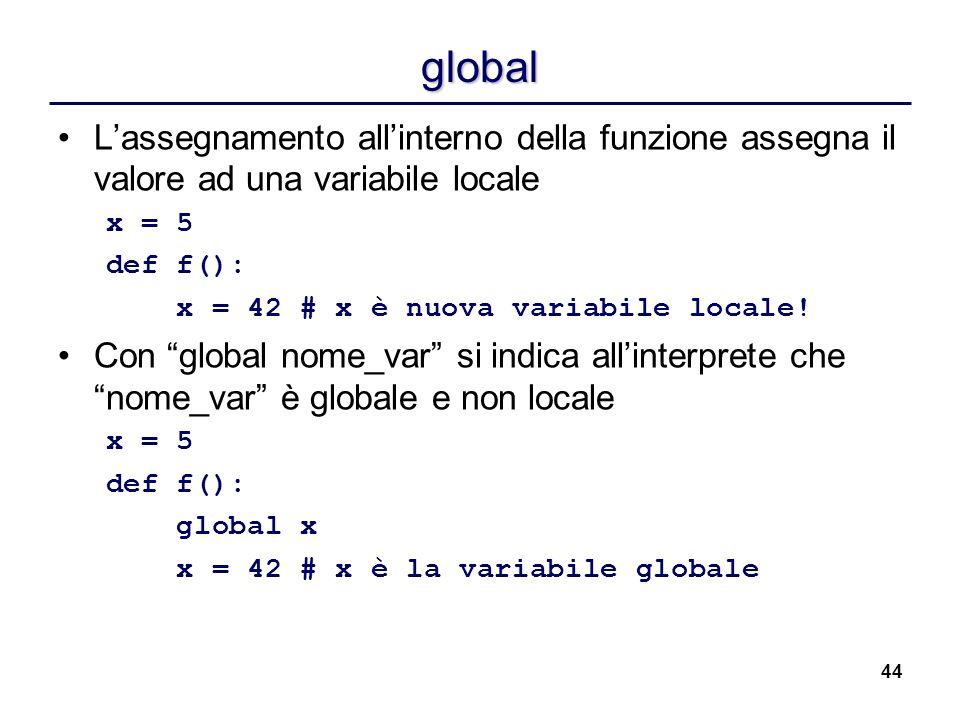 44 global Lassegnamento allinterno della funzione assegna il valore ad una variabile locale x = 5 def f(): x = 42 # x è nuova variabile locale! Con gl