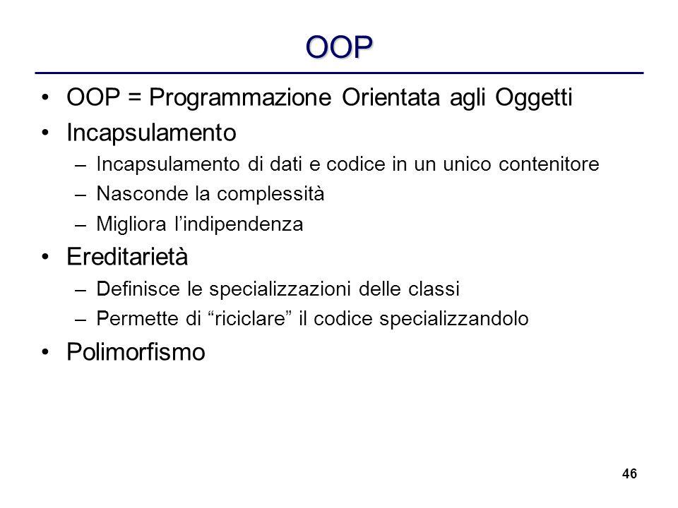 46 OOP OOP = Programmazione Orientata agli Oggetti Incapsulamento –Incapsulamento di dati e codice in un unico contenitore –Nasconde la complessità –M