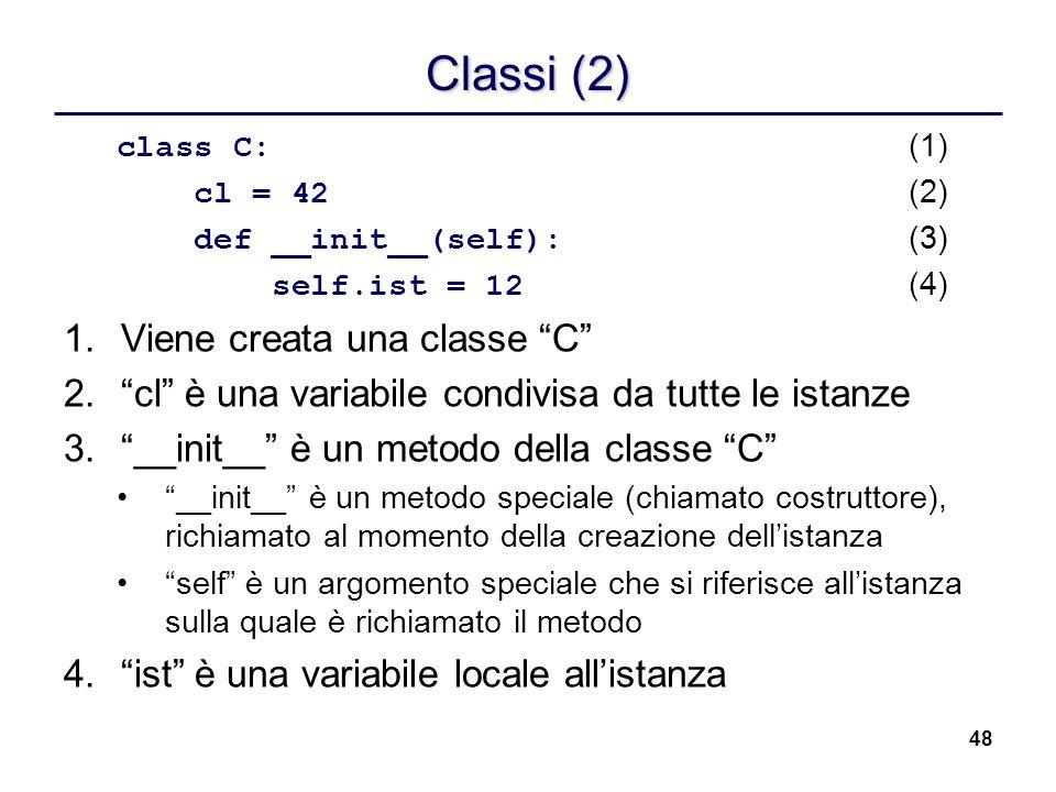 48 Classi (2) class C: (1) cl = 42 (2) def __init__(self): (3) self.ist = 12 (4) 1.Viene creata una classe C 2.cl è una variabile condivisa da tutte l