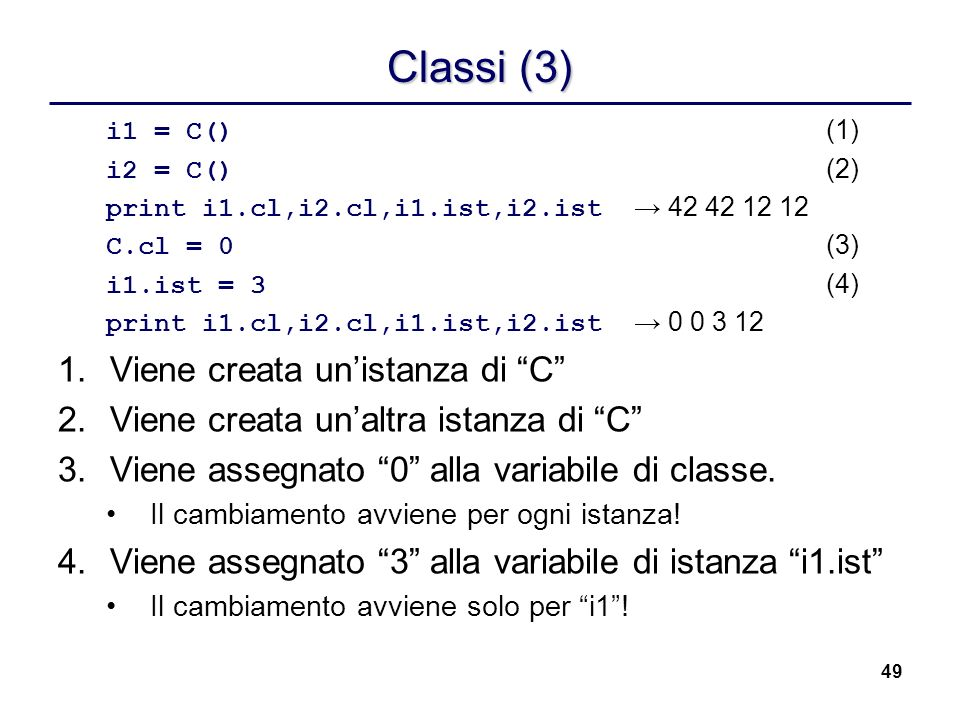 49 Classi (3) i1 = C() (1) i2 = C() (2) print i1.cl,i2.cl,i1.ist,i2.ist 42 42 12 12 C.cl = 0 (3) i1.ist = 3 (4) print i1.cl,i2.cl,i1.ist,i2.ist 0 0 3