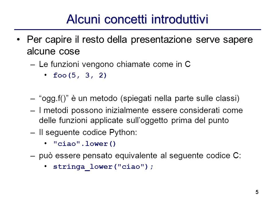 5 Alcuni concetti introduttivi Per capire il resto della presentazione serve sapere alcune cose –Le funzioni vengono chiamate come in C foo(5, 3, 2) –