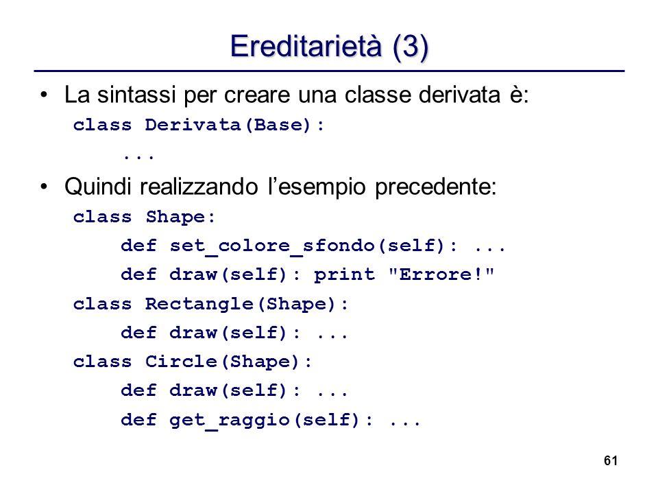 61 Ereditarietà (3) La sintassi per creare una classe derivata è: class Derivata(Base):... Quindi realizzando lesempio precedente: class Shape: def se