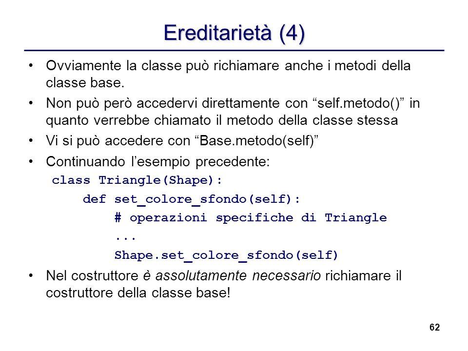 62 Ereditarietà (4) Ovviamente la classe può richiamare anche i metodi della classe base. Non può però accedervi direttamente con self.metodo() in qua