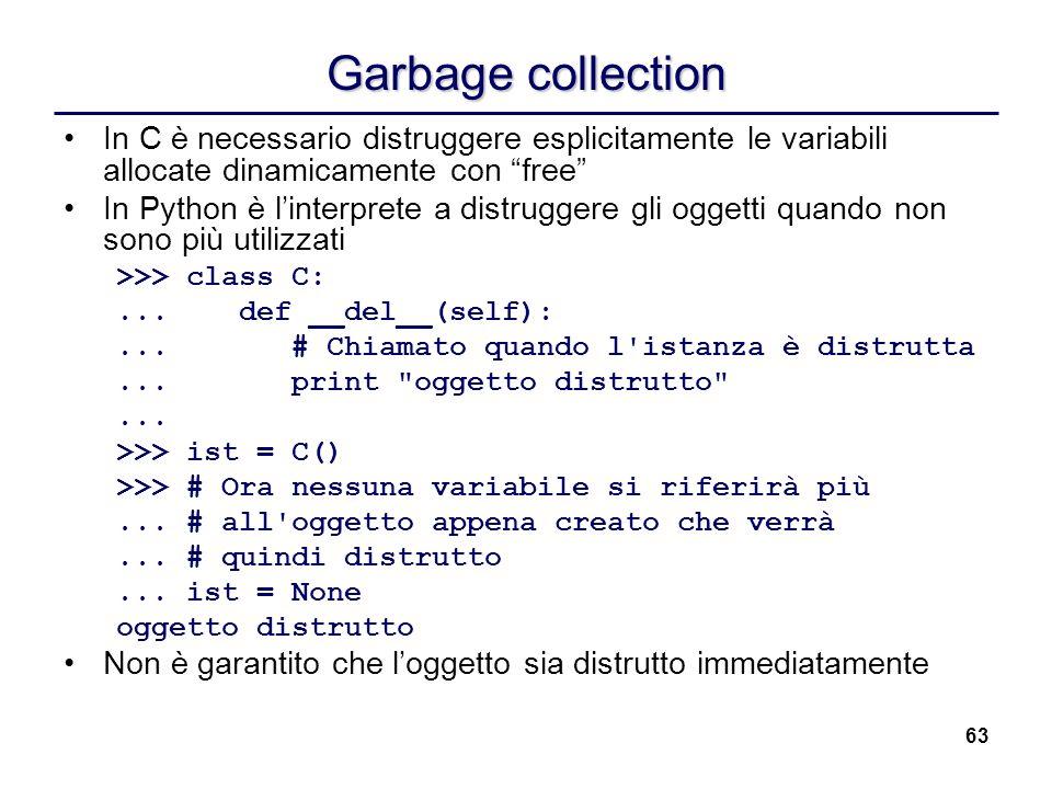 63 Garbage collection In C è necessario distruggere esplicitamente le variabili allocate dinamicamente con free In Python è linterprete a distruggere