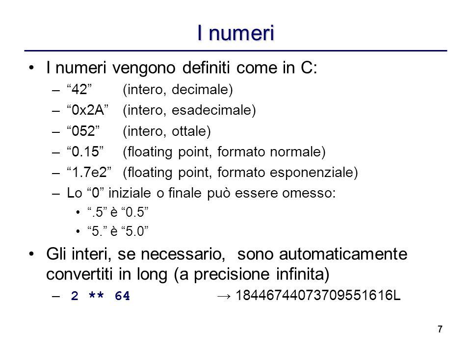 8 Gli operatori numerici Esistono gli stessi operatori del C, le parentesi possono essere usate per raggruppare: >>> (5 + 3) * 2 16 >>> (6 & 3) / 2 1 Esiste anche loperatore elevamento **: >>> 5 ** 2 25 Non esistono ++ e --: –Sarebbero poco utilizzati in Python –Creerebbero molti problemi collaterali