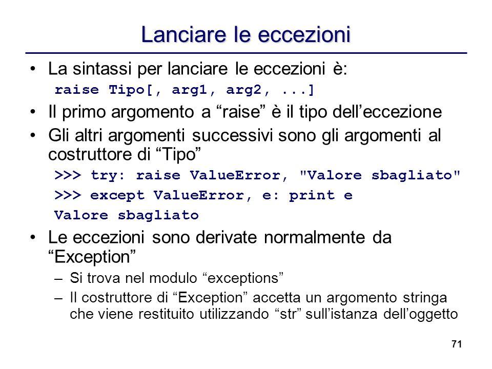 71 Lanciare le eccezioni La sintassi per lanciare le eccezioni è: raise Tipo[, arg1, arg2,...] Il primo argomento a raise è il tipo delleccezione Gli