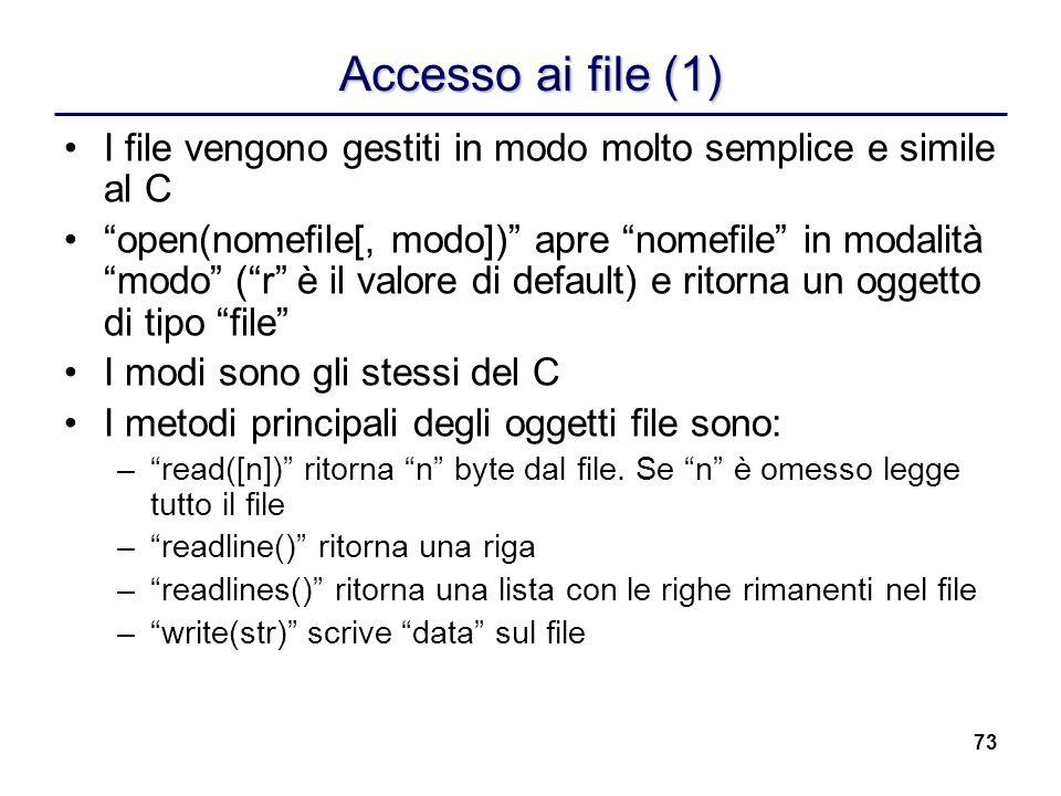 73 Accesso ai file (1) I file vengono gestiti in modo molto semplice e simile al C open(nomefile[, modo]) apre nomefile in modalità modo (r è il valor