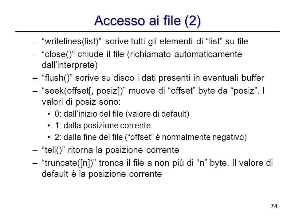 74 Accesso ai file (2) –writelines(list) scrive tutti gli elementi di list su file –close() chiude il file (richiamato automaticamente dallinterprete)