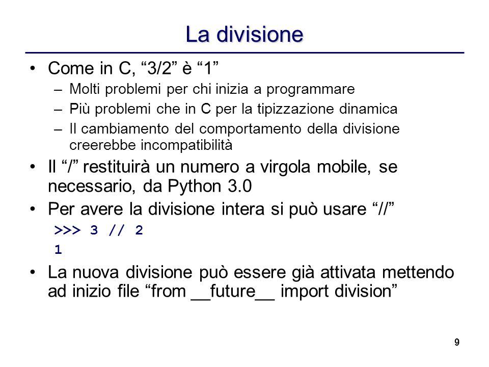 9 La divisione Come in C, 3/2 è 1 –Molti problemi per chi inizia a programmare –Più problemi che in C per la tipizzazione dinamica –Il cambiamento del