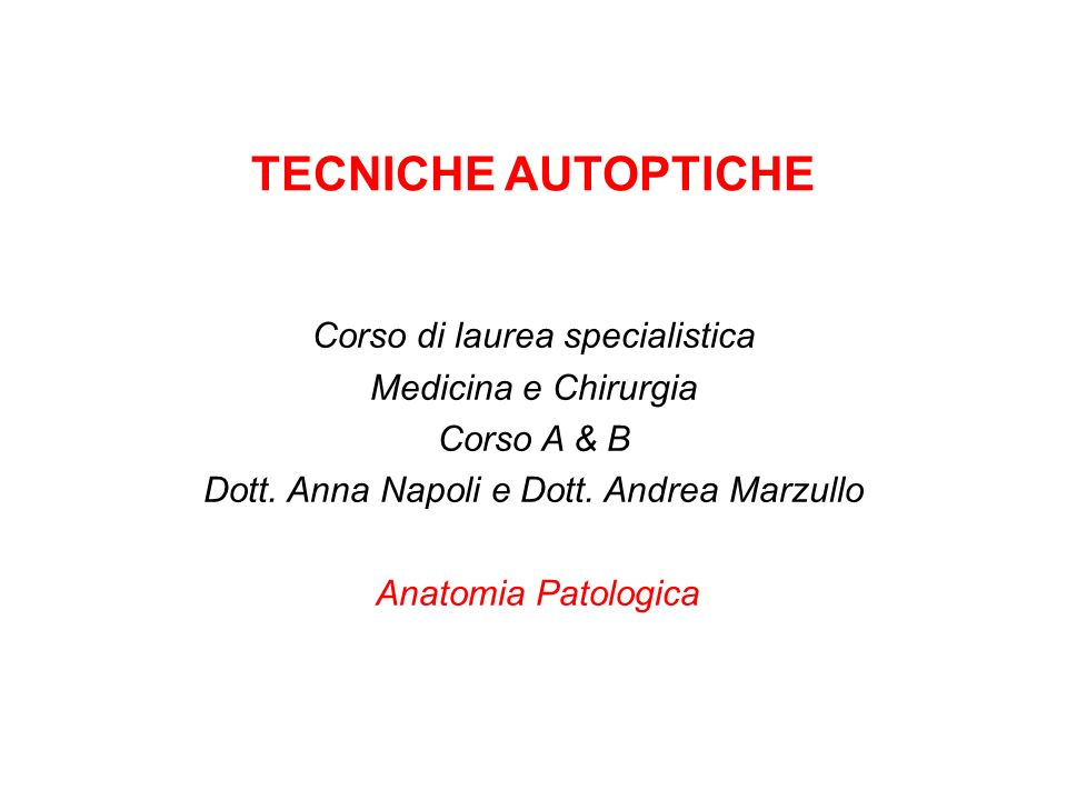 TECNICHE AUTOPTICHE Corso di laurea specialistica Medicina e Chirurgia Corso A & B Dott. Anna Napoli e Dott. Andrea Marzullo Anatomia Patologica