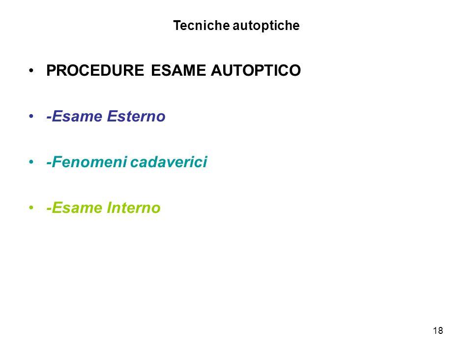 18 Tecniche autoptiche PROCEDURE ESAME AUTOPTICO -Esame Esterno -Fenomeni cadaverici -Esame Interno