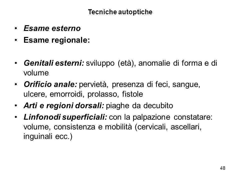 48 Tecniche autoptiche Esame esterno Esame regionale: Genitali esterni: sviluppo (età), anomalie di forma e di volume Orificio anale: pervietà, presen