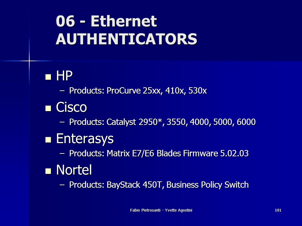 Fabio Pietrosanti - Yvette Agostini101 06 - Ethernet AUTHENTICATORS HP HP –Products: ProCurve 25xx, 410x, 530x Cisco Cisco –Products: Catalyst 2950*,