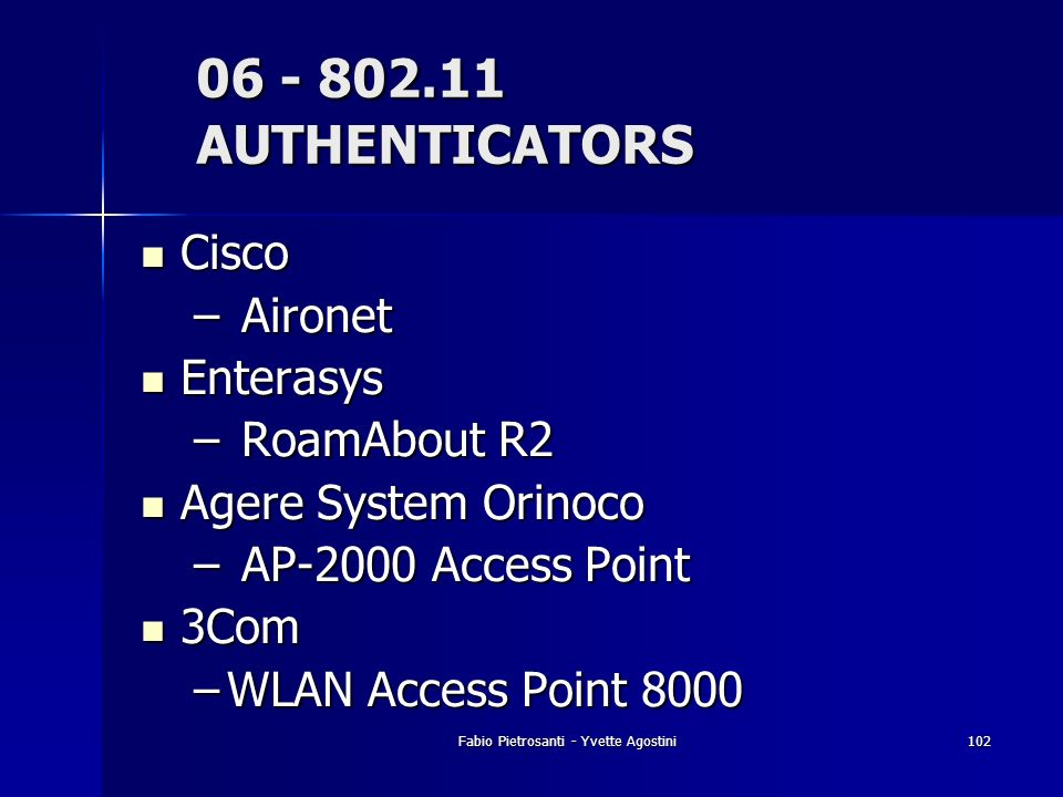 Fabio Pietrosanti - Yvette Agostini102 06 - 802.11 AUTHENTICATORS Cisco Cisco – Aironet Enterasys Enterasys – RoamAbout R2 Agere System Orinoco Agere