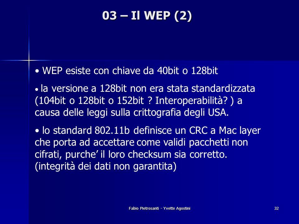 Fabio Pietrosanti - Yvette Agostini32 03 – Il WEP (2) WEP esiste con chiave da 40bit o 128bit la versione a 128bit non era stata standardizzata (104bi