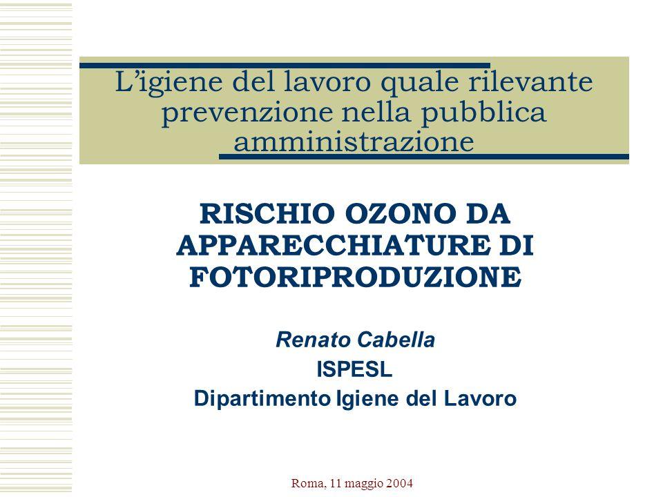 Roma, 11 maggio 2004 Ligiene del lavoro quale rilevante prevenzione nella pubblica amministrazione RISCHIO OZONO DA APPARECCHIATURE DI FOTORIPRODUZION