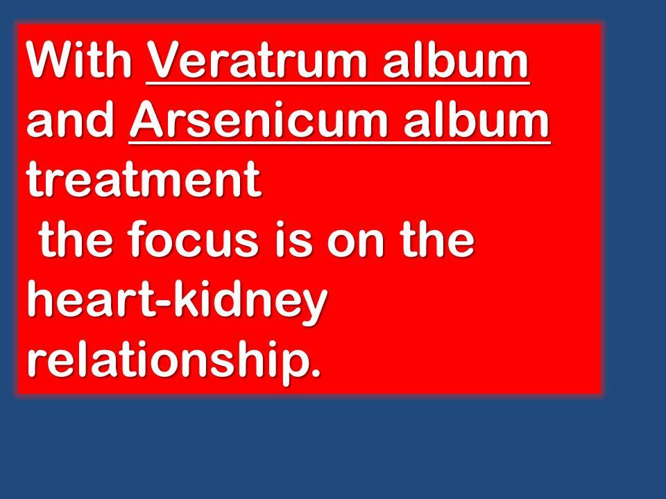With Veratrum album and Arsenicum album treatment the focus is on the heart-kidney relationship. the focus is on the heart-kidney relationship.