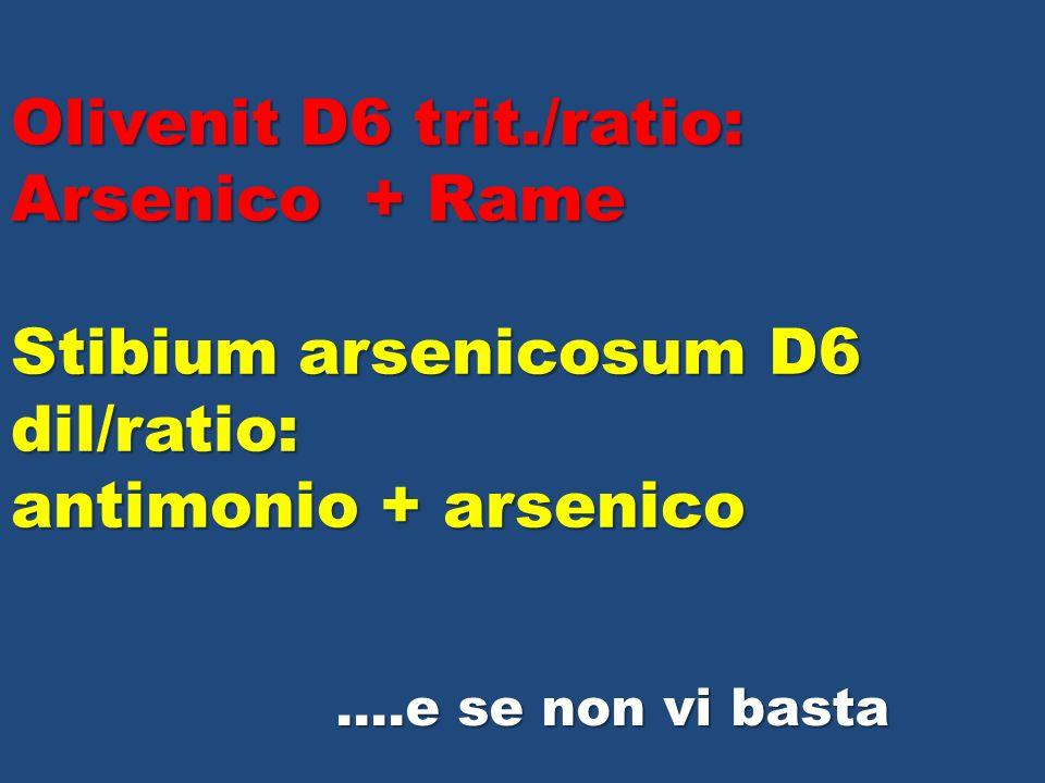 Olivenit D6 trit./ratio: Arsenico + Rame Stibium arsenicosum D6 dil/ratio: antimonio + arsenico ….e se non vi basta