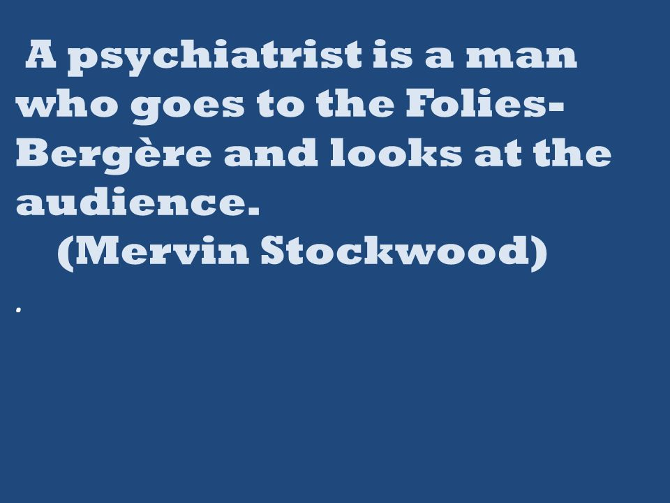 A psychiatrist is a man who goes to the Folies- Bergère and looks at the audience. (Mervin Stockwood).
