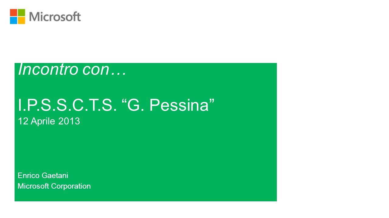 Incontro con… I.P.S.S.C.T.S. G. Pessina 12 Aprile 2013 Enrico Gaetani Microsoft Corporation