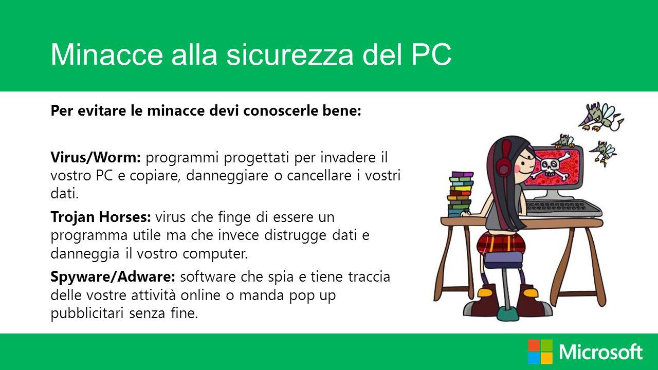 Minacce alla sicurezza del PC Per evitare le minacce devi conoscerle bene: Virus/Worm: programmi progettati per invadere il vostro PC e copiare, danne