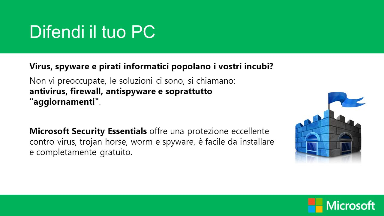 Difendi il tuo PC Virus, spyware e pirati informatici popolano i vostri incubi? Non vi preoccupate, le soluzioni ci sono, si chiamano: antivirus, fire