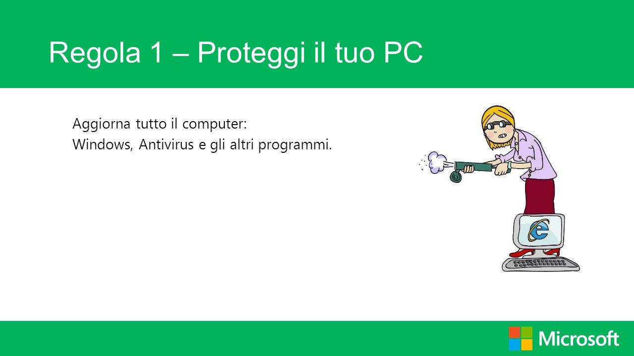 Regola 1 – Proteggi il tuo PC Aggiorna tutto il computer: Windows, Antivirus e gli altri programmi.