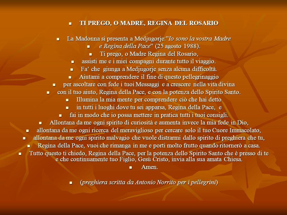 TI PREGO, O MADRE, REGINA DEL ROSARIO TI PREGO, O MADRE, REGINA DEL ROSARIO La Madonna si presenta a Medjugorje:Io sono la vostra Madre La Madonna si