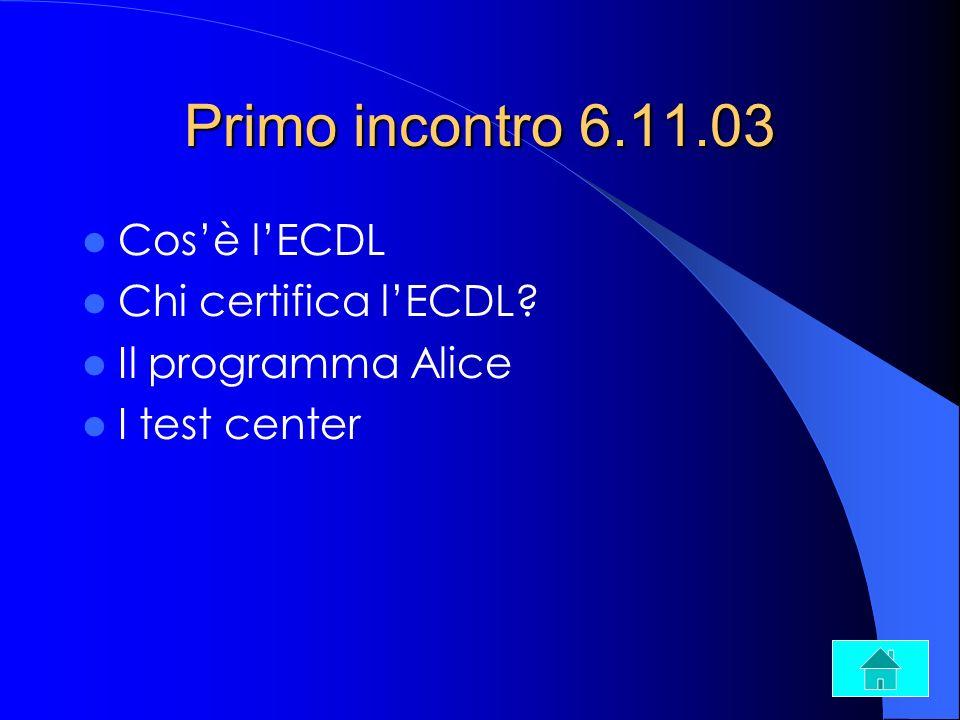 Primo incontro 6.11.03 Cosè lECDL Chi certifica lECDL? Il programma Alice I test center
