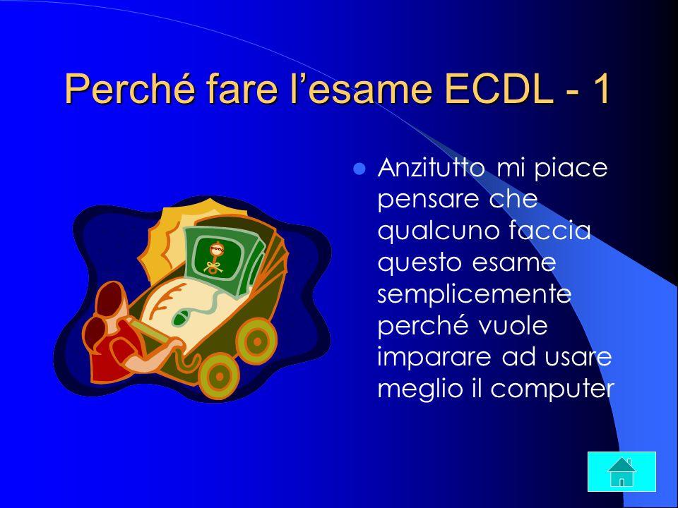 Perché fare lesame ECDL - 1 Anzitutto mi piace pensare che qualcuno faccia questo esame semplicemente perché vuole imparare ad usare meglio il compute