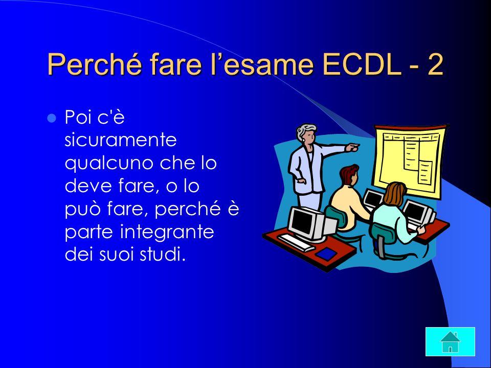 Perché fare lesame ECDL - 2 Poi c'è sicuramente qualcuno che lo deve fare, o lo può fare, perché è parte integrante dei suoi studi.