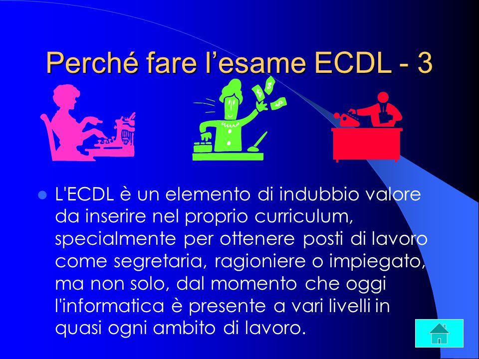 Perché fare lesame ECDL - 4 alcune categorie sono premiate nelle graduatorie di assunzione, o interne ad un posto di lavoro, se sono in possesso dell ECDL.