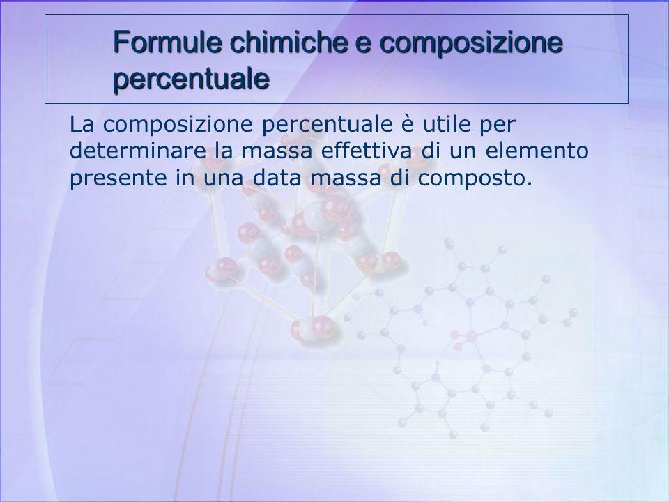 Formule chimiche e composizione percentuale Attraverso le formule chimiche che esprimono i rapporti di combinazione fra gli atomi componenti è possibi