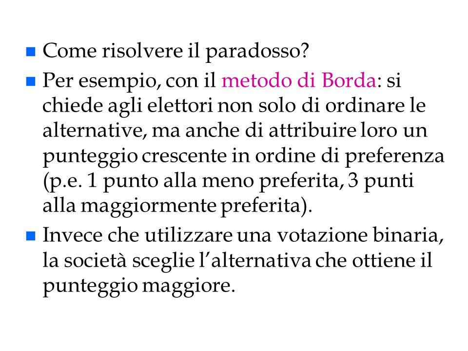 n Come risolvere il paradosso? n Per esempio, con il metodo di Borda: si chiede agli elettori non solo di ordinare le alternative, ma anche di attribu