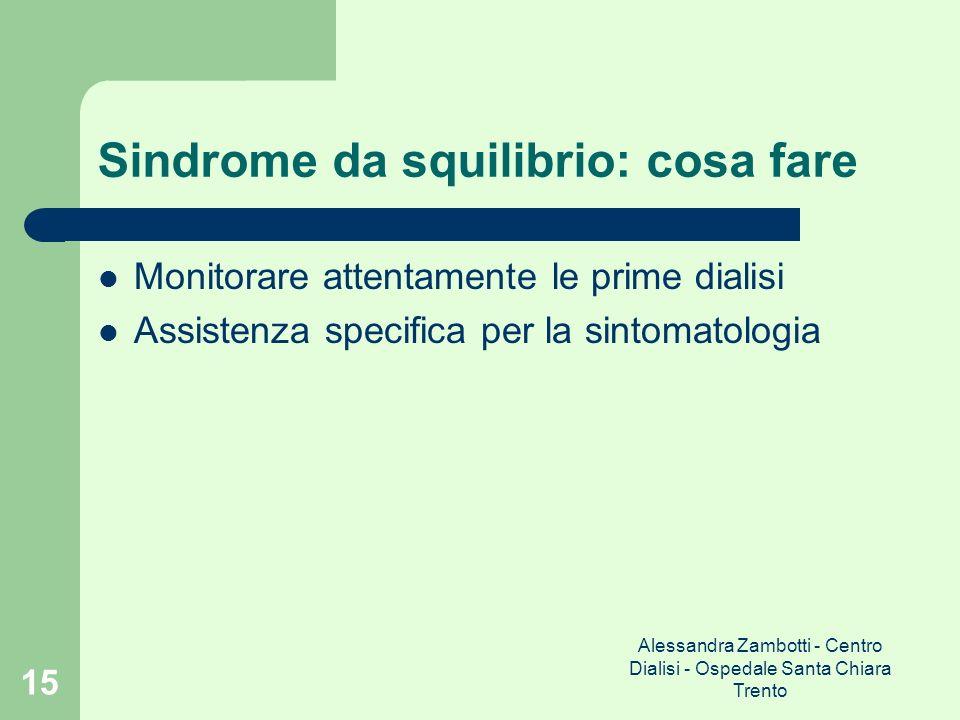 Alessandra Zambotti - Centro Dialisi - Ospedale Santa Chiara Trento 15 Sindrome da squilibrio: cosa fare Monitorare attentamente le prime dialisi Assi