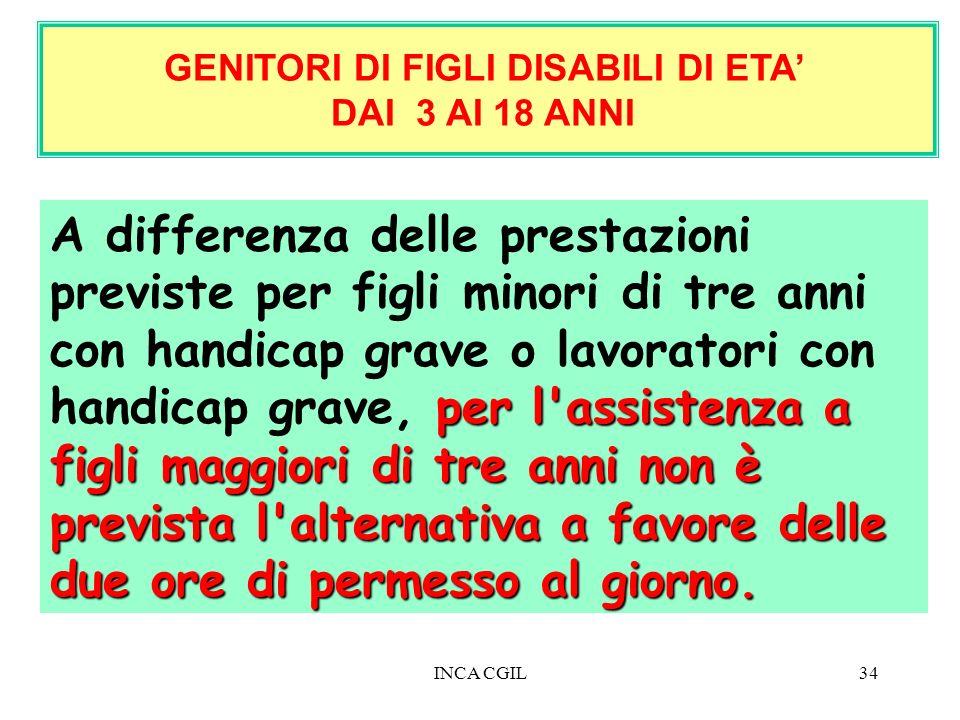 INCA CGIL34 GENITORI DI FIGLI DISABILI DI ETA DAI 3 AI 18 ANNI per l'assistenza a figli maggiori di tre anni non è prevista l'alternativa a favore del