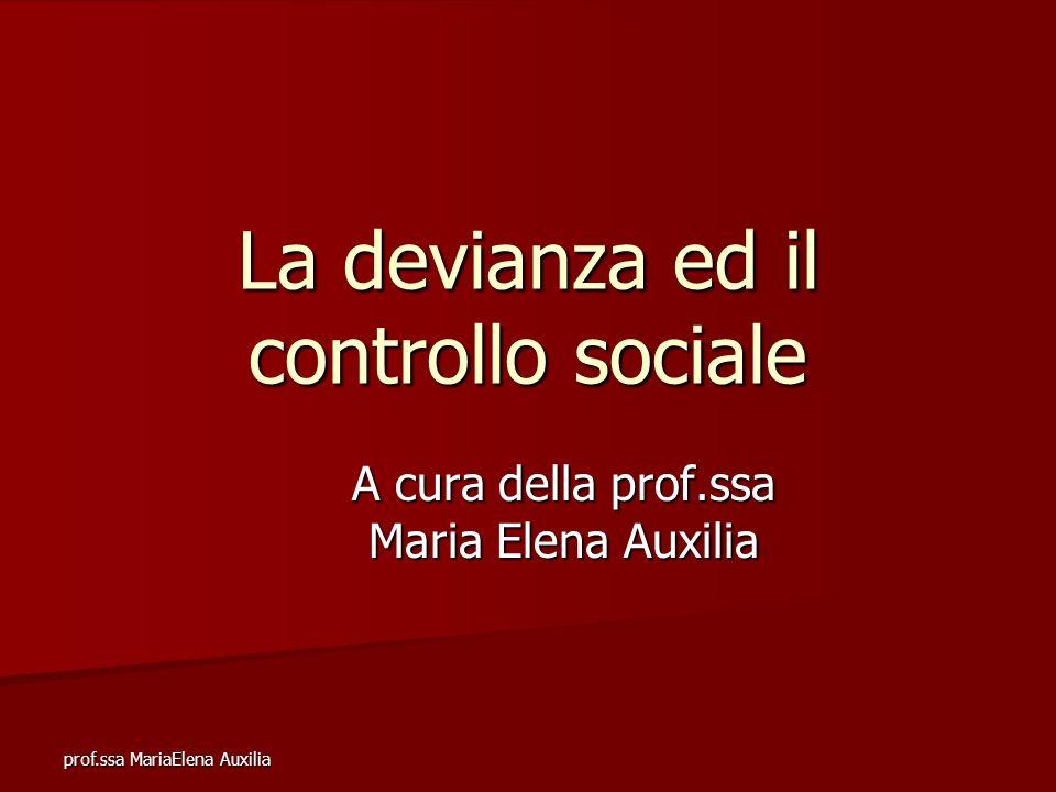 prof.ssa MariaElena Auxilia La devianza ed il controllo sociale A cura della prof.ssa Maria Elena Auxilia