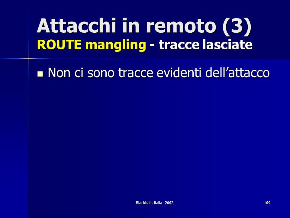 Blackhats italia 2002109 Attacchi in remoto (3) ROUTE mangling - tracce lasciate Non ci sono tracce evidenti dellattacco Non ci sono tracce evidenti d
