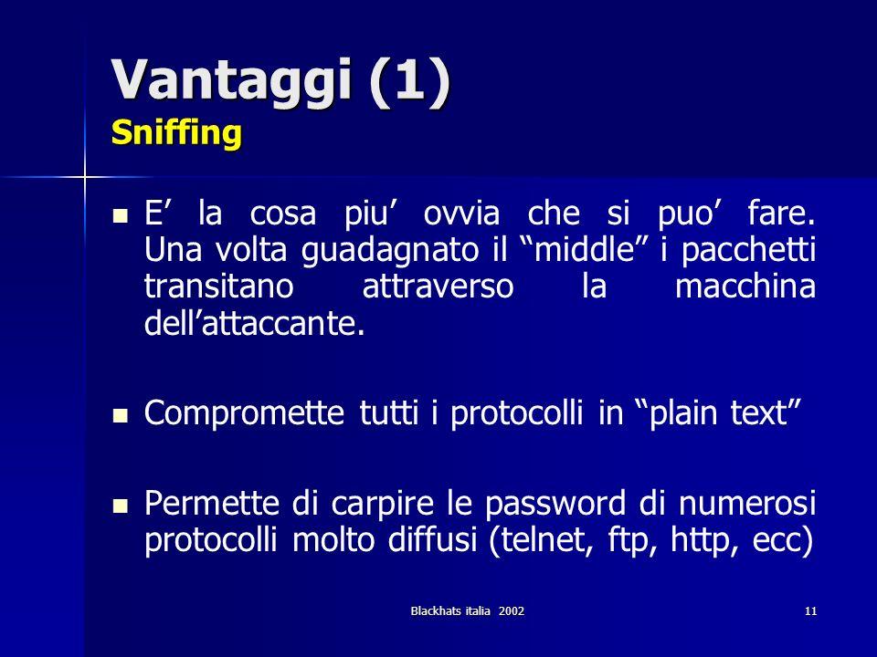 Blackhats italia 200211 Vantaggi (1) Sniffing E la cosa piu ovvia che si puo fare. Una volta guadagnato il middle i pacchetti transitano attraverso la