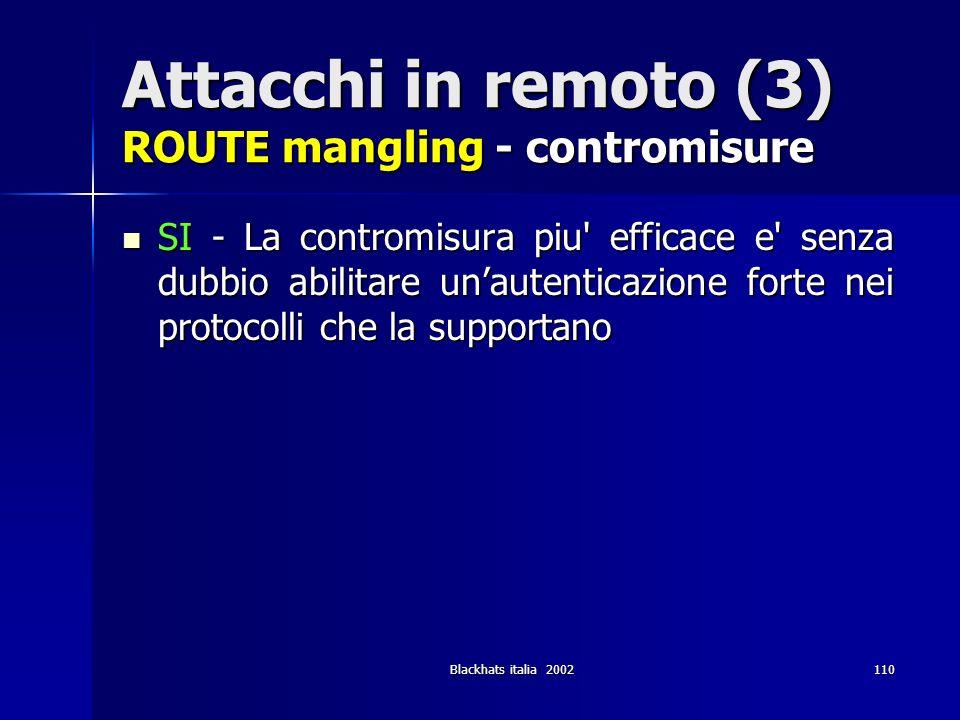 Blackhats italia 2002110 Attacchi in remoto (3) ROUTE mangling - contromisure SI - La contromisura piu' efficace e' senza dubbio abilitare unautentica