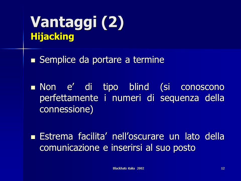 Blackhats italia 200212 Vantaggi (2) Hijacking Semplice da portare a termine Semplice da portare a termine Non e di tipo blind (si conoscono perfettam