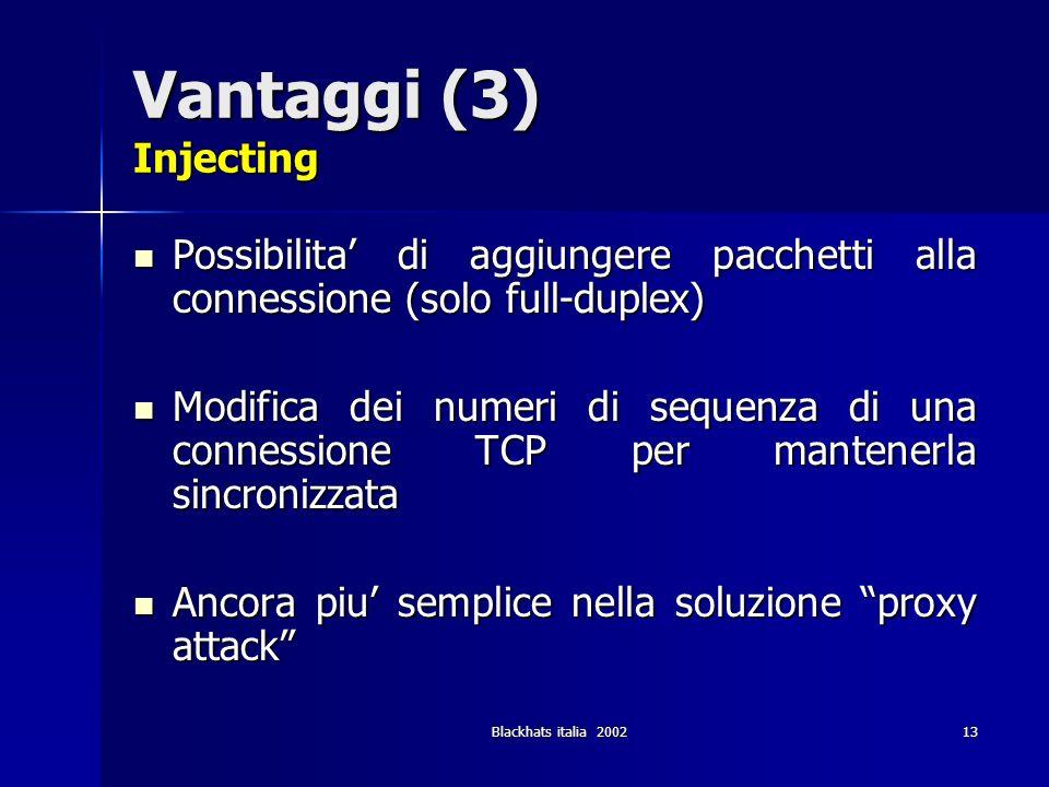 Blackhats italia 200213 Vantaggi (3) Injecting Possibilita di aggiungere pacchetti alla connessione (solo full-duplex) Possibilita di aggiungere pacch