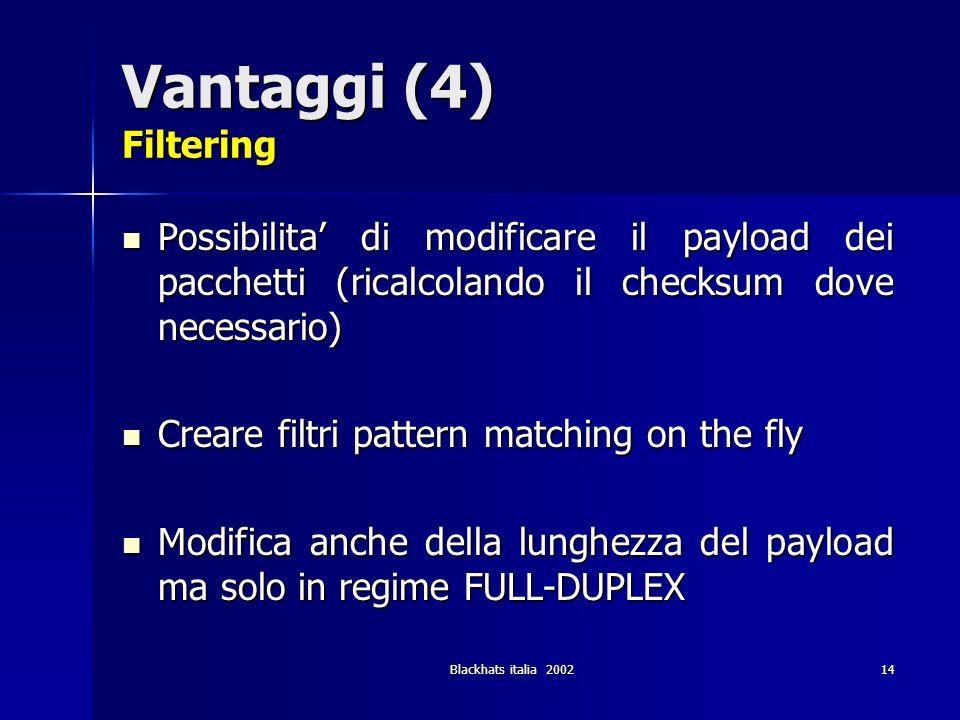 Blackhats italia 200214 Vantaggi (4) Filtering Possibilita di modificare il payload dei pacchetti (ricalcolando il checksum dove necessario) Possibili