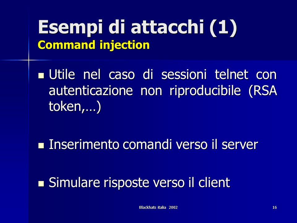 Blackhats italia 200216 Esempi di attacchi (1) Command injection Utile nel caso di sessioni telnet con autenticazione non riproducibile (RSA token,…)