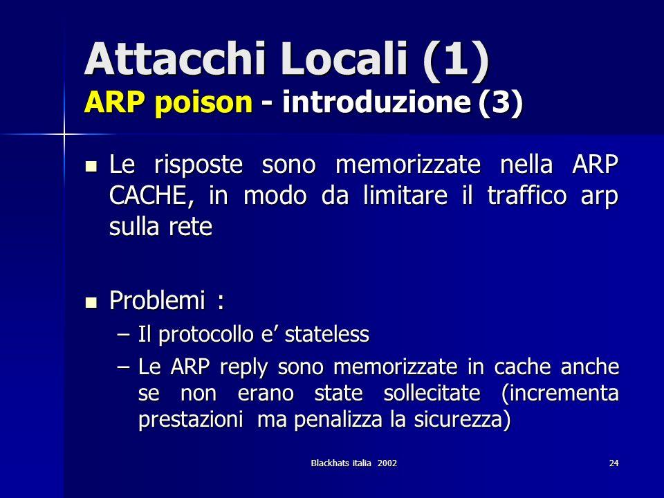 Blackhats italia 200224 Attacchi Locali (1) ARP poison - introduzione (3) Le risposte sono memorizzate nella ARP CACHE, in modo da limitare il traffic