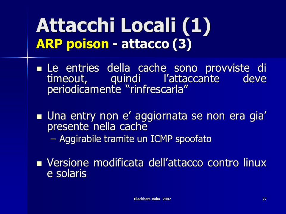 Blackhats italia 200227 Attacchi Locali (1) ARP poison - attacco (3) Le entries della cache sono provviste di timeout, quindi lattaccante deve periodi