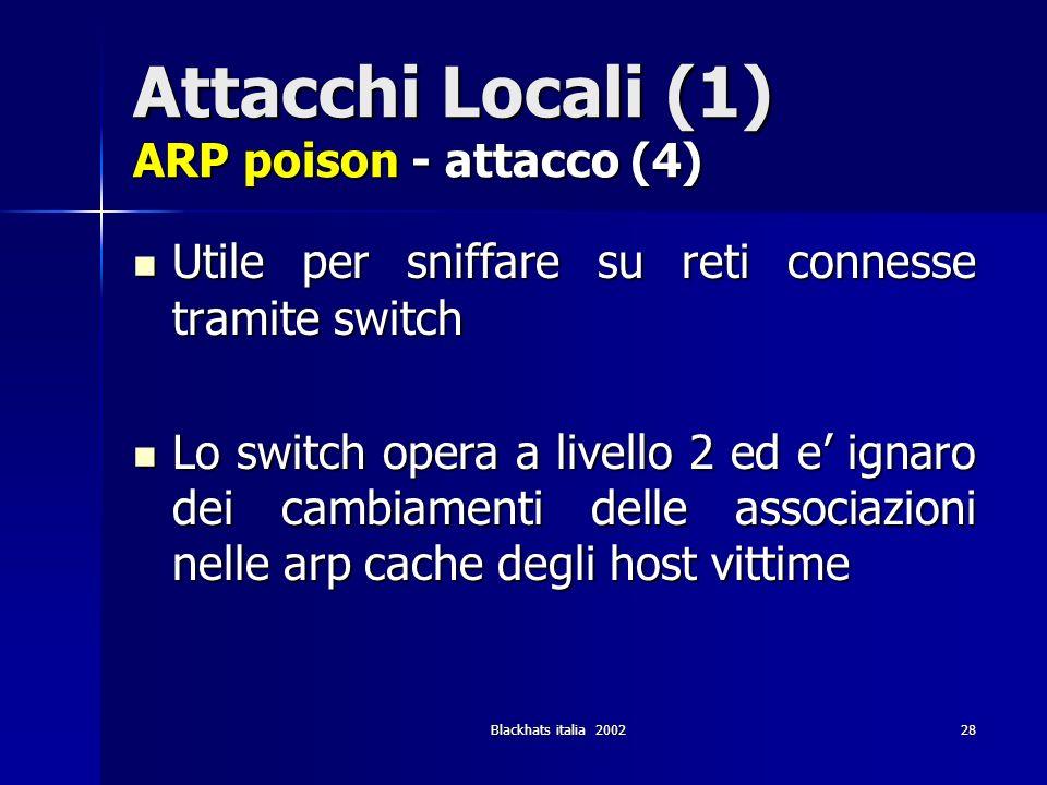 Blackhats italia 200228 Attacchi Locali (1) ARP poison - attacco (4) Utile per sniffare su reti connesse tramite switch Utile per sniffare su reti con