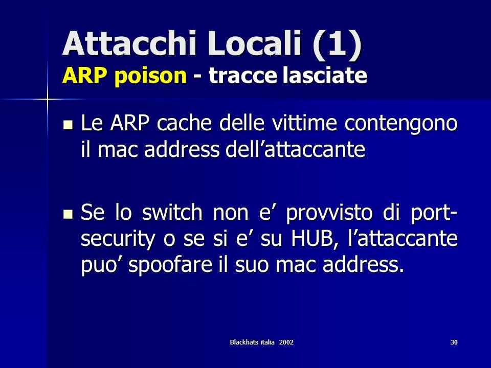 Blackhats italia 200230 Attacchi Locali (1) ARP poison - tracce lasciate Le ARP cache delle vittime contengono il mac address dellattaccante Le ARP ca